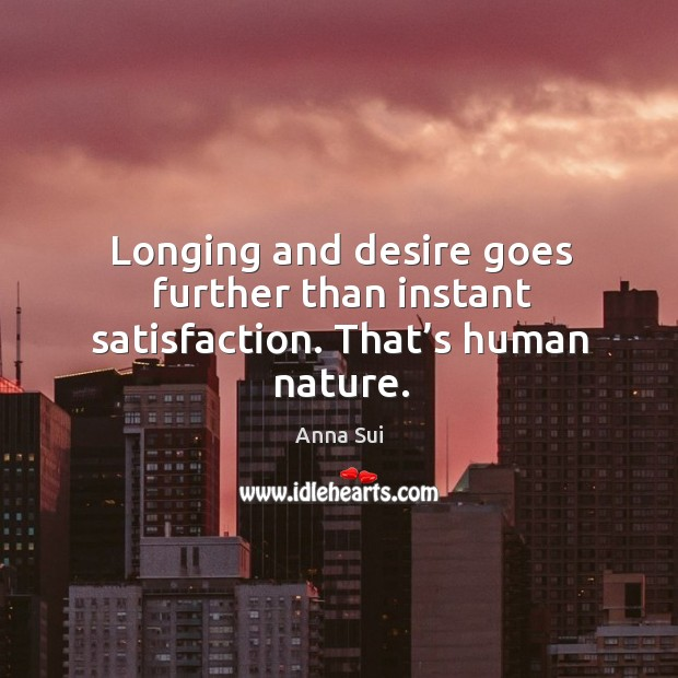 Image, Longing and desire goes further than instant satisfaction. That's human nature.