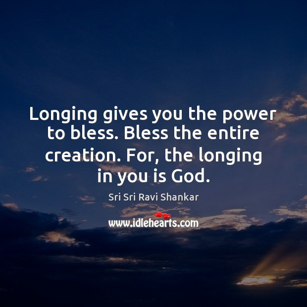 Longing gives you the power to bless. Bless the entire creation. For, Image
