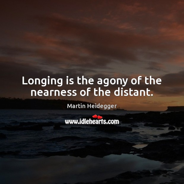 Longing is the agony of the nearness of the distant. Martin Heidegger Picture Quote