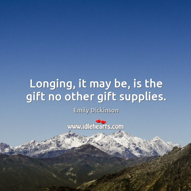 Image, Longing, it may be, is the gift no other gift supplies.