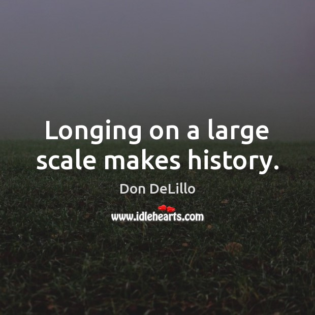 Longing on a large scale makes history. Don DeLillo Picture Quote