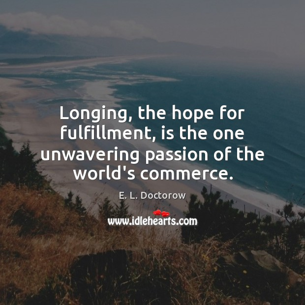 Longing, the hope for fulfillment, is the one unwavering passion of the world's commerce. E. L. Doctorow Picture Quote
