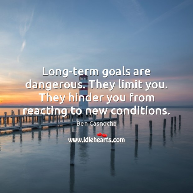 Image, Long-term goals are dangerous. They limit you. They hinder you from reacting