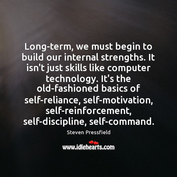 Long-term, we must begin to build our internal strengths. It isn't just Steven Pressfield Picture Quote