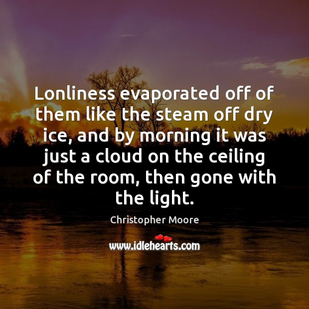 Lonliness evaporated off of them like the steam off dry ice, and Christopher Moore Picture Quote