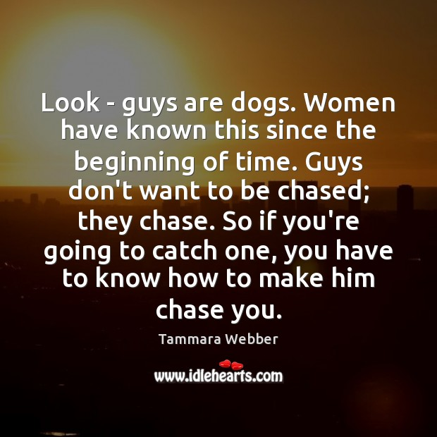 Look – guys are dogs. Women have known this since the beginning Tammara Webber Picture Quote