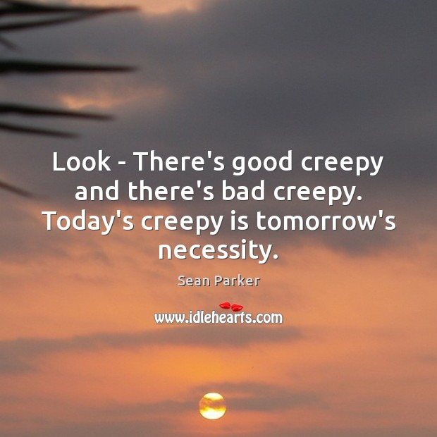 Look – There's good creepy and there's bad creepy. Today's creepy is tomorrow's necessity. Image