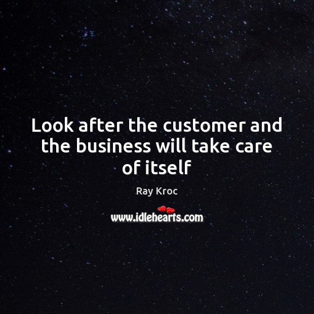 Look after the customer and the business will take care of itself Ray Kroc Picture Quote
