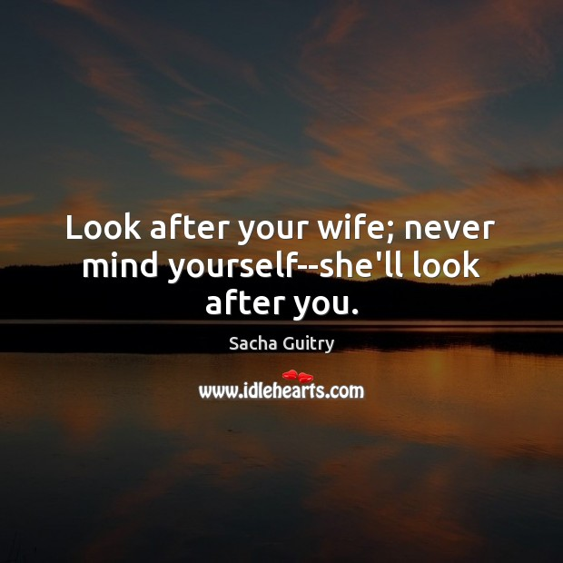 Look after your wife; never mind yourself–she'll look after you. Image