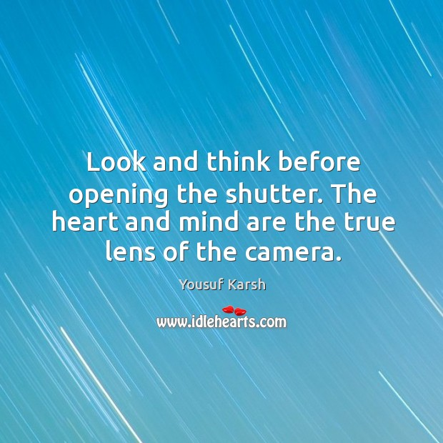 Look and think before opening the shutter. The heart and mind are the true lens of the camera. Image