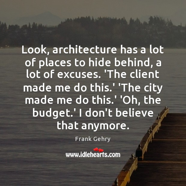 Look, architecture has a lot of places to hide behind, a lot Frank Gehry Picture Quote