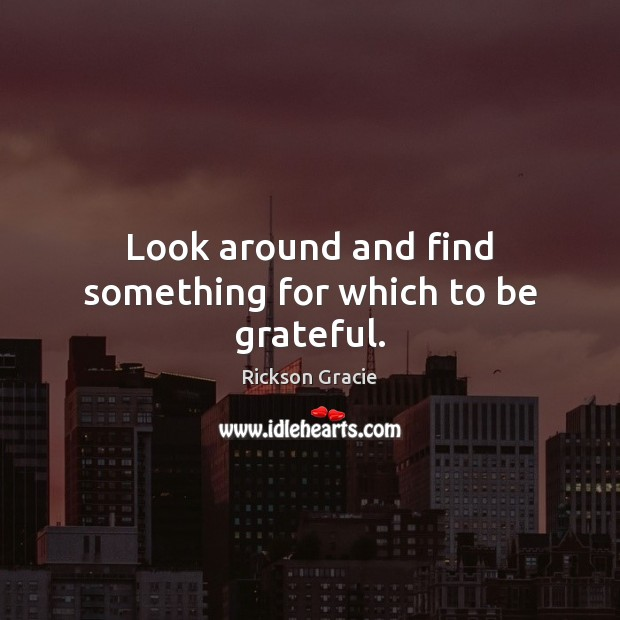 Look around and find something for which to be grateful. Be Grateful Quotes Image