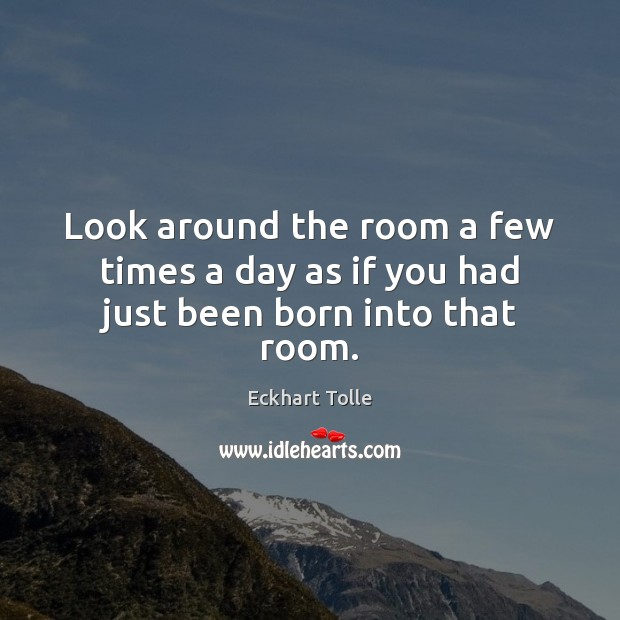 Look around the room a few times a day as if you had just been born into that room. Image
