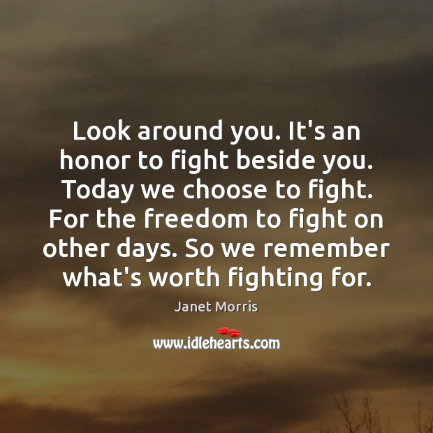 Look around you. It's an honor to fight beside you. Today we Janet Morris Picture Quote