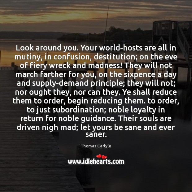 Look around you. Your world-hosts are all in mutiny, in confusion, destitution; Thomas Carlyle Picture Quote