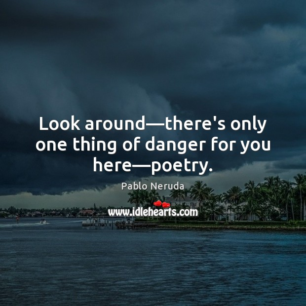 Image, Look around—there's only one thing of danger for you here—poetry.