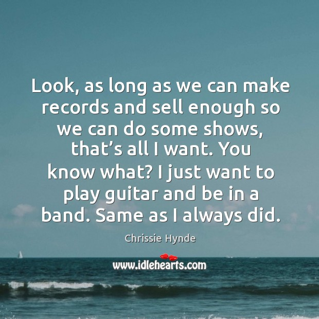 Image, Look, as long as we can make records and sell enough so we can do some shows, that's all I want.