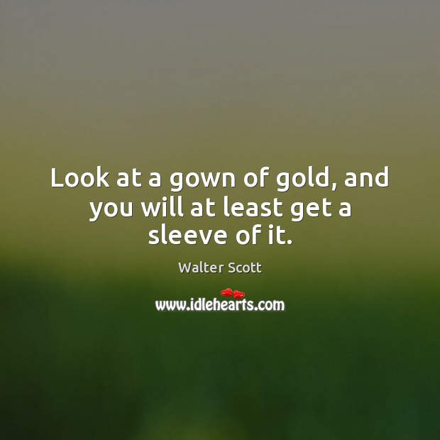 Look at a gown of gold, and you will at least get a sleeve of it. Walter Scott Picture Quote