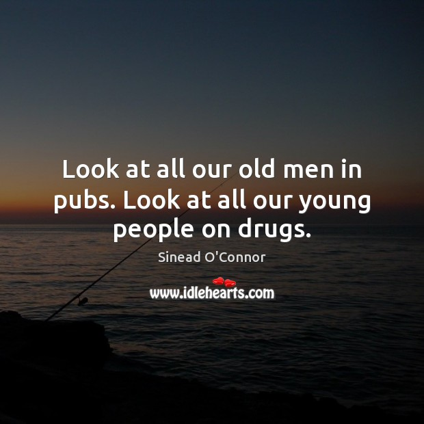 Look at all our old men in pubs. Look at all our young people on drugs. Sinead O'Connor Picture Quote