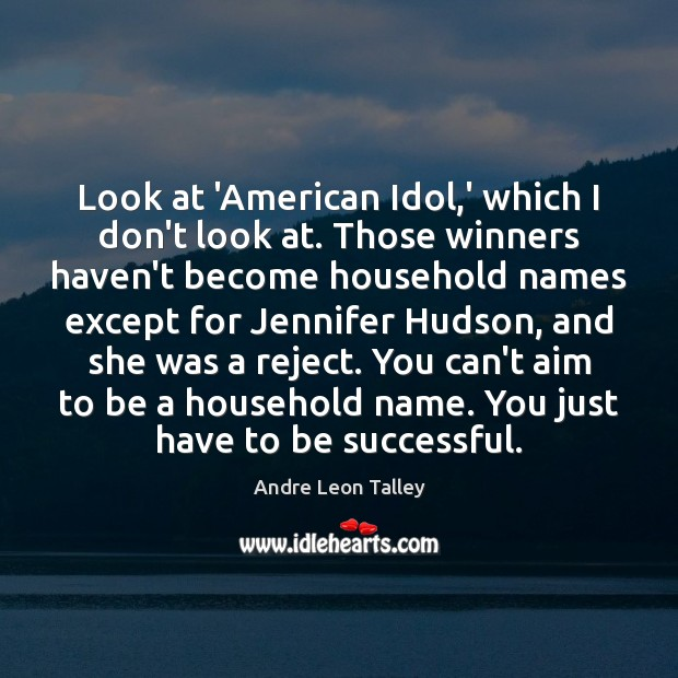Look at 'American Idol,' which I don't look at. Those winners Image
