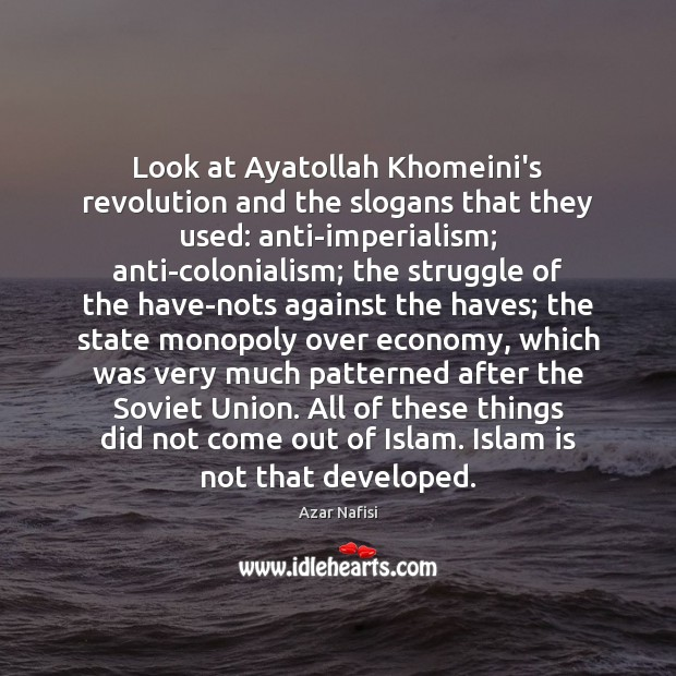 Image, Look at Ayatollah Khomeini's revolution and the slogans that they used: anti-imperialism;