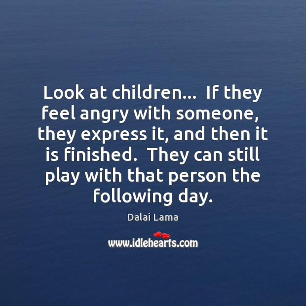 Image, Look at children…  If they feel angry with someone,  they express it,