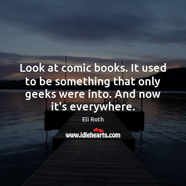Image, Look at comic books. It used to be something that only geeks