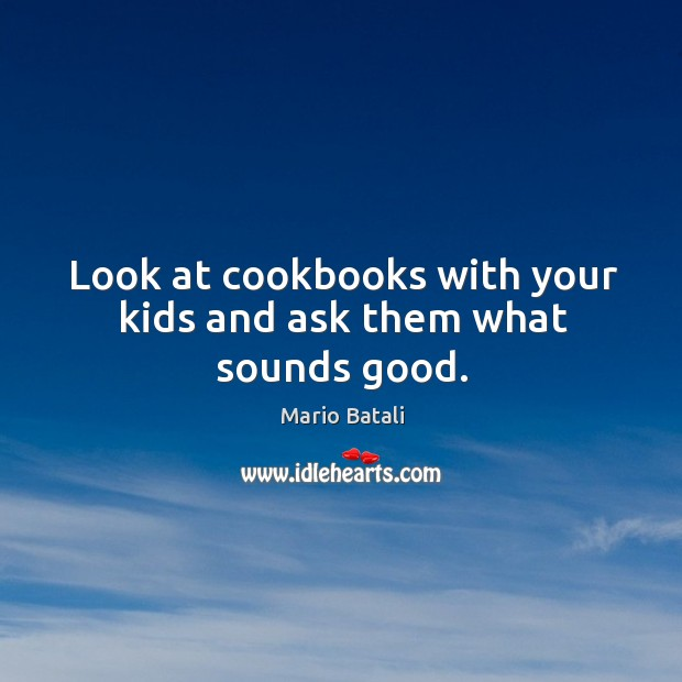 Look at cookbooks with your kids and ask them what sounds good. Mario Batali Picture Quote