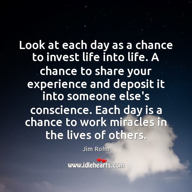 Look at each day as a chance to invest life into life. Image