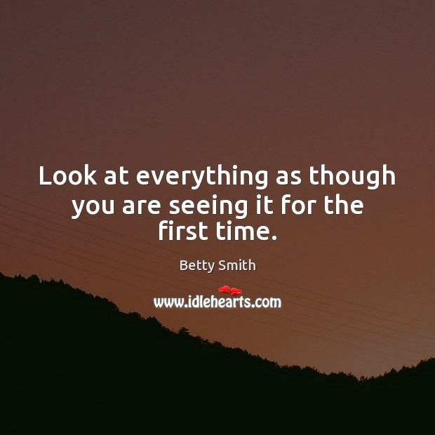 Look at everything as though you are seeing it for the first time. Betty Smith Picture Quote