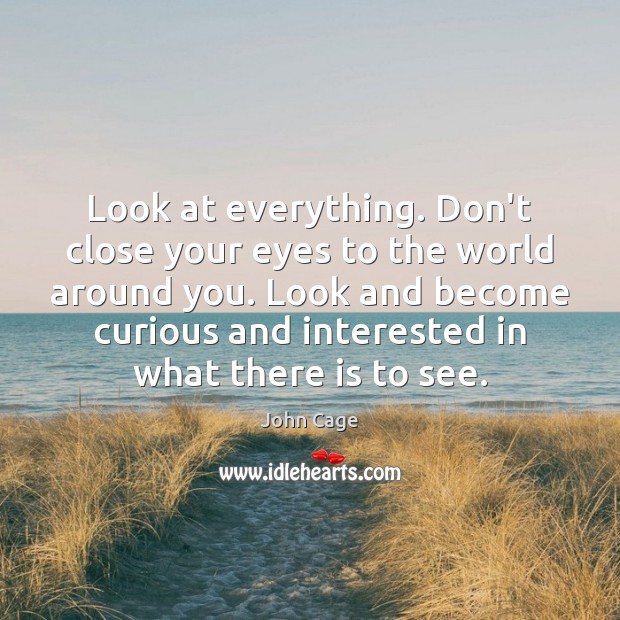 Look at everything. Don't close your eyes to the world around you. Image
