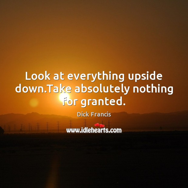 Image, Look at everything upside down.Take absolutely nothing for granted.