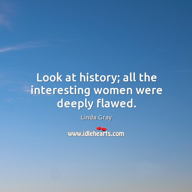 Look at history; all the interesting women were deeply flawed. Image