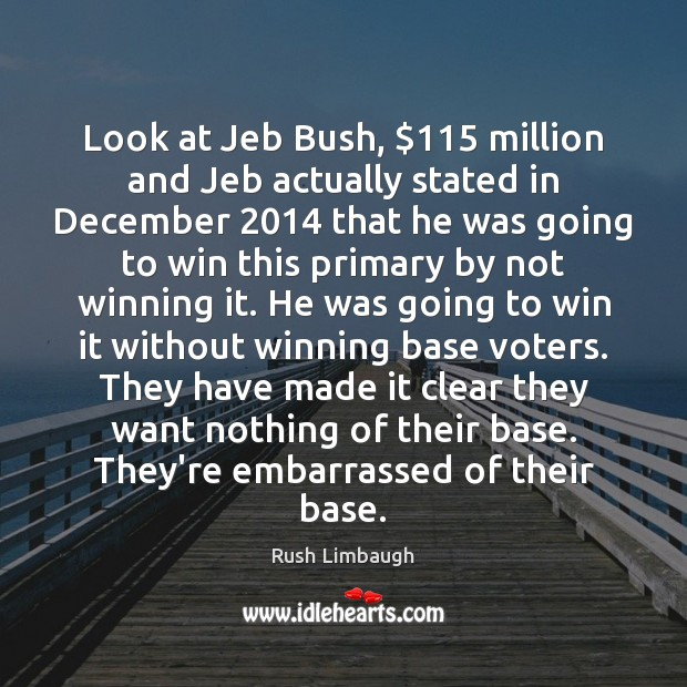 Image, Look at Jeb Bush, $115 million and Jeb actually stated in December 2014 that