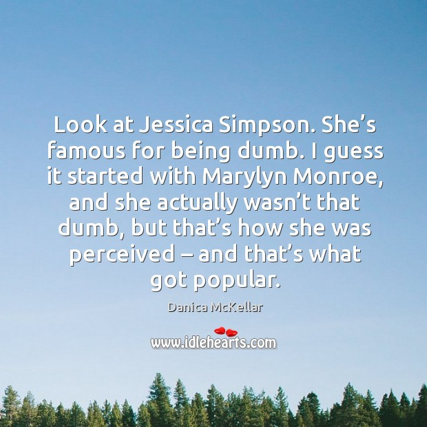 Look at jessica simpson. She's famous for being dumb Image
