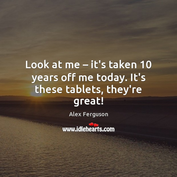 Look at me – it's taken 10 years off me today. It's these tablets, they're great! Alex Ferguson Picture Quote