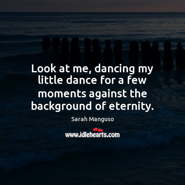Look at me, dancing my little dance for a few moments against the background of eternity. Image