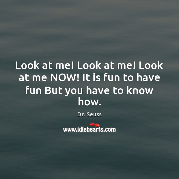 Look at me! Look at me! Look at me NOW! It is fun to have fun But you have to know how. Dr. Seuss Picture Quote