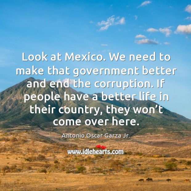 Image, Look at mexico. We need to make that government better and end the corruption.