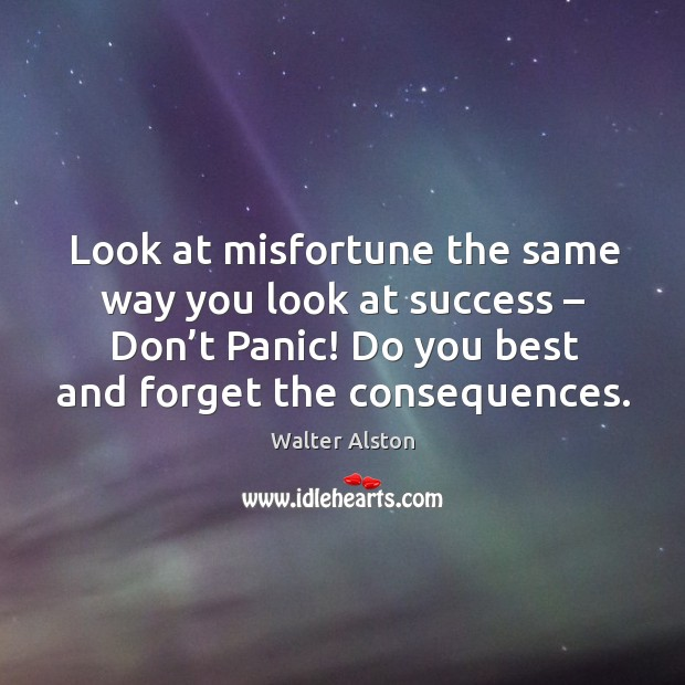 Look at misfortune the same way you look at success – don't panic! do you best and forget the consequences. Image