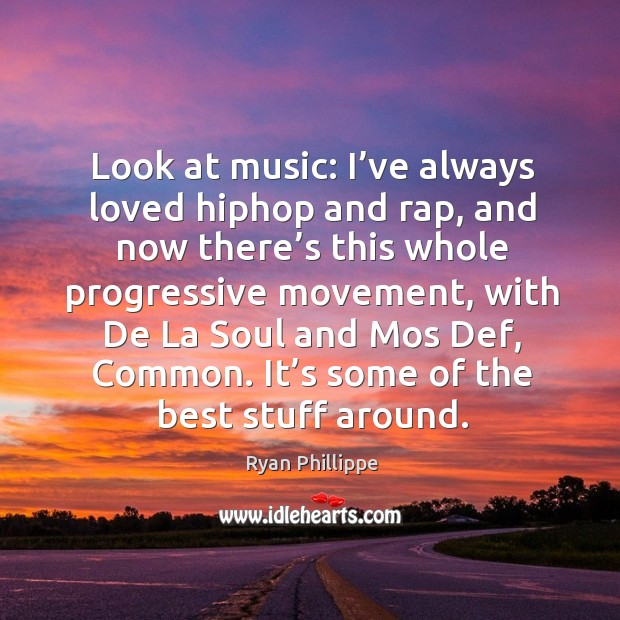 Look at music: I've always loved hiphop and rap, and now there's this whole progressive movement Ryan Phillippe Picture Quote