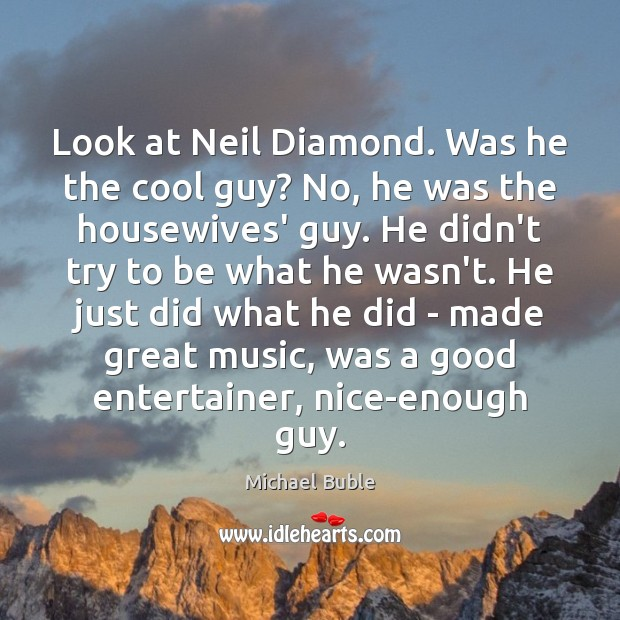 Look at Neil Diamond. Was he the cool guy? No, he was Michael Buble Picture Quote