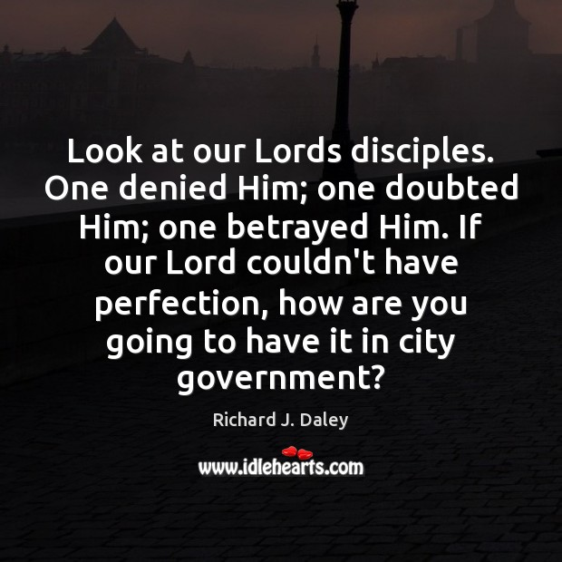 Look at our Lords disciples. One denied Him; one doubted Him; one Richard J. Daley Picture Quote