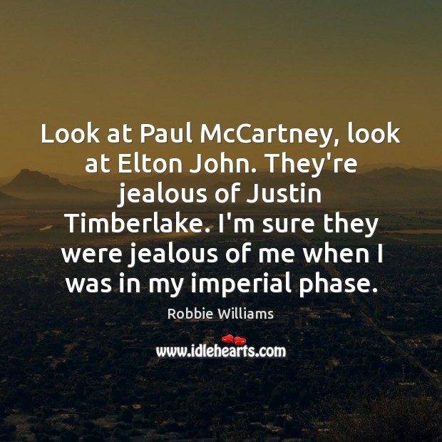 Look at Paul McCartney, look at Elton John. They're jealous of Justin Robbie Williams Picture Quote