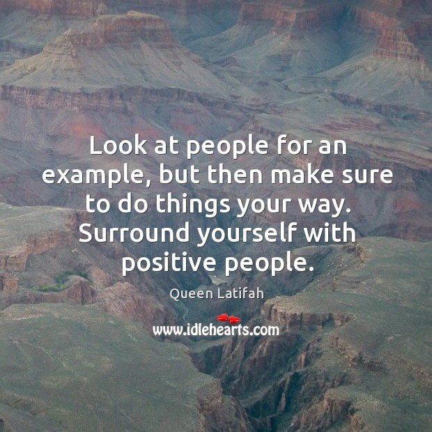 Look at people for an example, but then make sure to do things your way. Surround yourself with positive people. Image