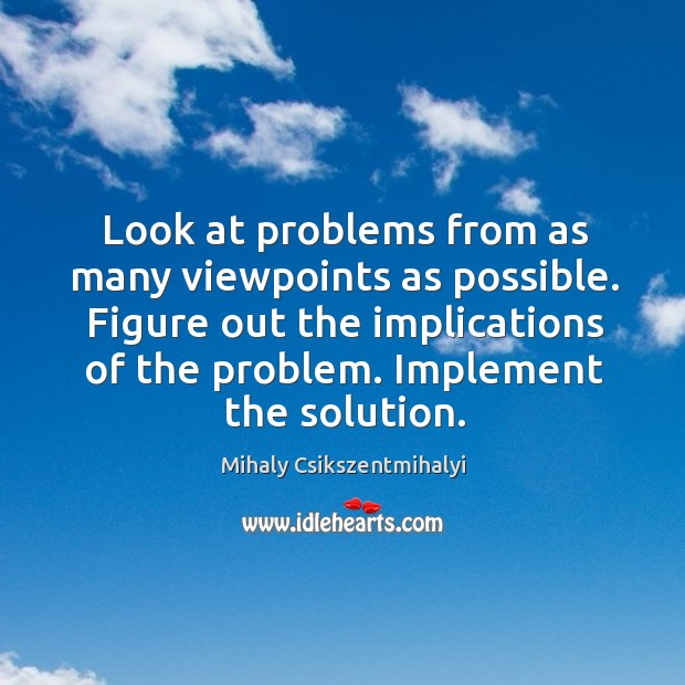 Look at problems from as many viewpoints as possible. Figure out the Image