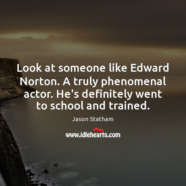 Look at someone like Edward Norton. A truly phenomenal actor. He's definitely Jason Statham Picture Quote