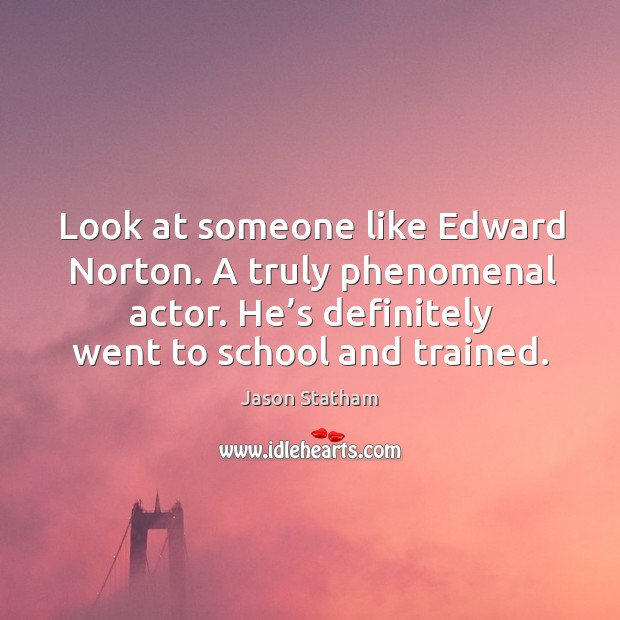 Look at someone like edward norton. A truly phenomenal actor. He's definitely went to school and trained. Image