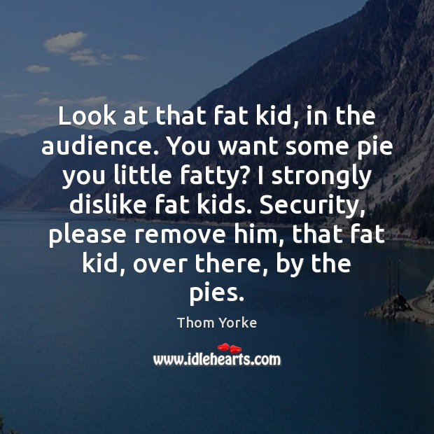 Look at that fat kid, in the audience. You want some pie Thom Yorke Picture Quote