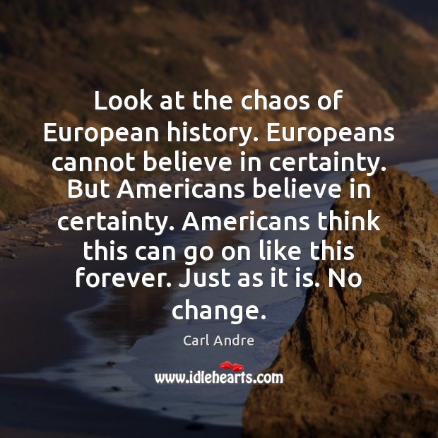 Look at the chaos of European history. Europeans cannot believe in certainty. Carl Andre Picture Quote